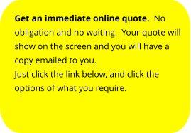 Get an immediate online quote.  No obligation and no waiting.  Your quote will show on the screen and you will have a copy emailed to you. Just click the link below, and click the options of what you require.